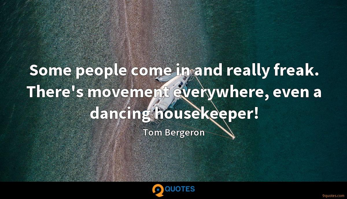 Some people come in and really freak. There's movement everywhere, even a dancing housekeeper!