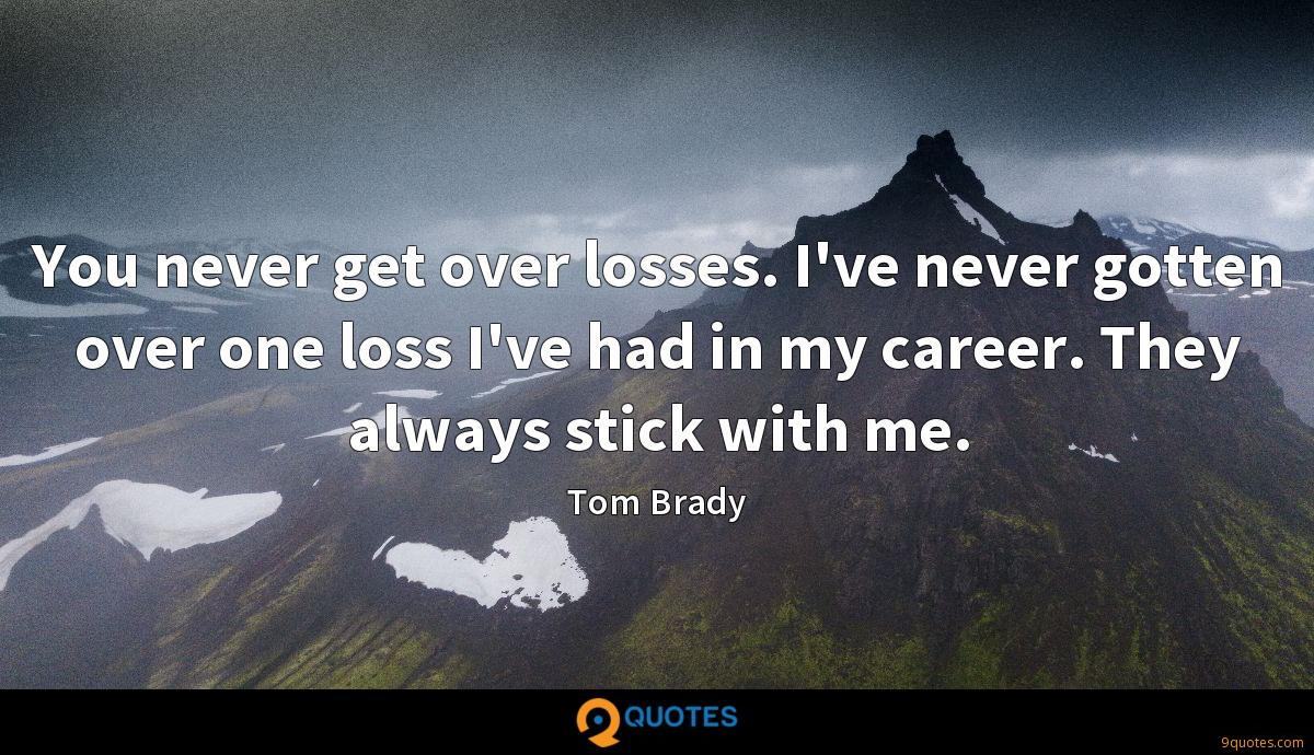 You never get over losses. I've never gotten over one loss I've had in my career. They always stick with me.
