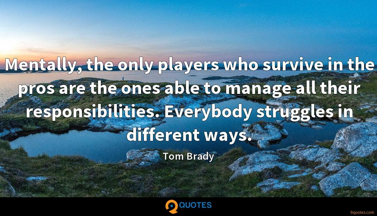 Mentally, the only players who survive in the pros are the ones able to manage all their responsibilities. Everybody struggles in different ways.