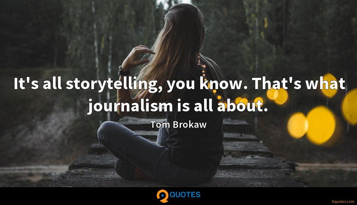 It's all storytelling, you know. That's what journalism is all about.