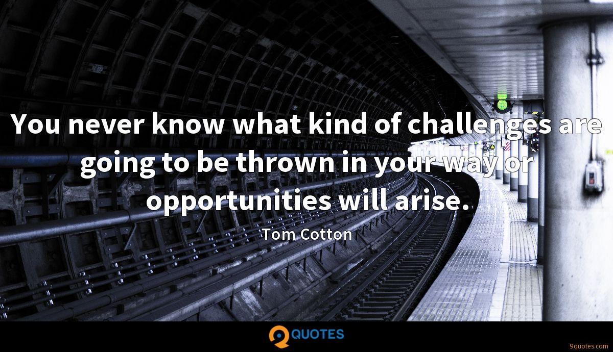 You never know what kind of challenges are going to be thrown in your way or opportunities will arise.
