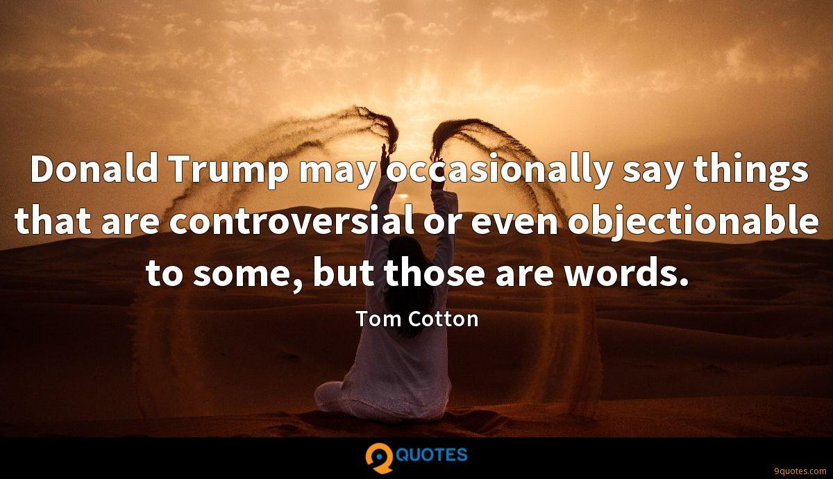 Donald Trump may occasionally say things that are controversial or even objectionable to some, but those are words.
