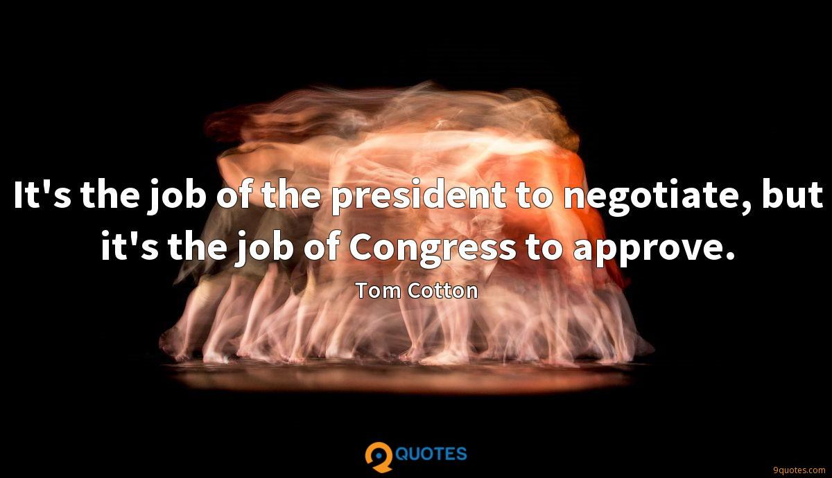 It's the job of the president to negotiate, but it's the job of Congress to approve.