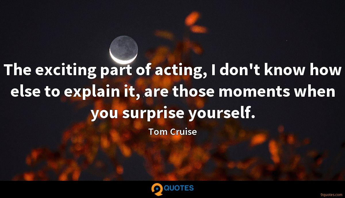 The exciting part of acting, I don't know how else to explain it, are those moments when you surprise yourself.