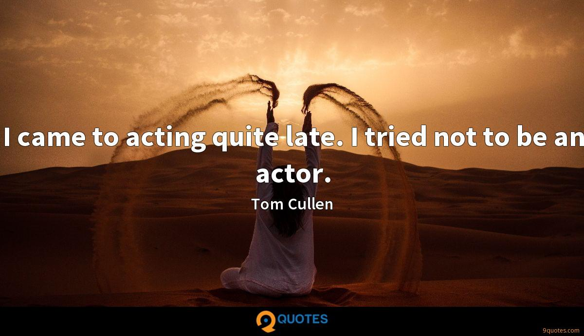I came to acting quite late. I tried not to be an actor.