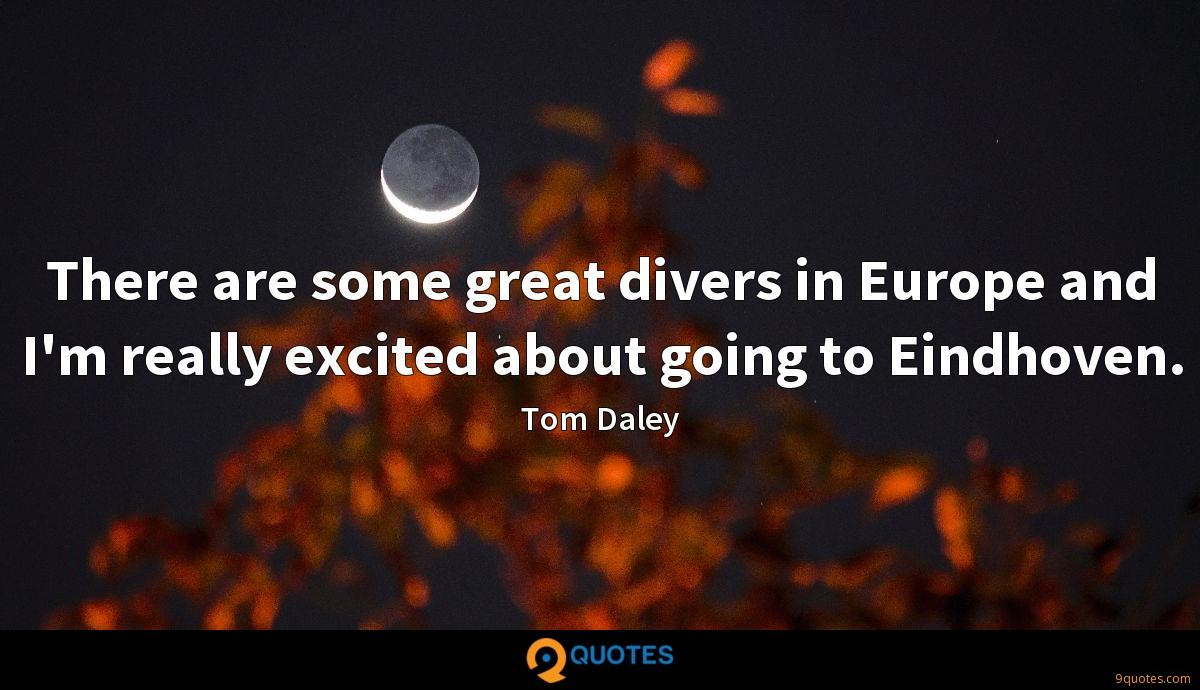 There are some great divers in Europe and I'm really excited about going to Eindhoven.