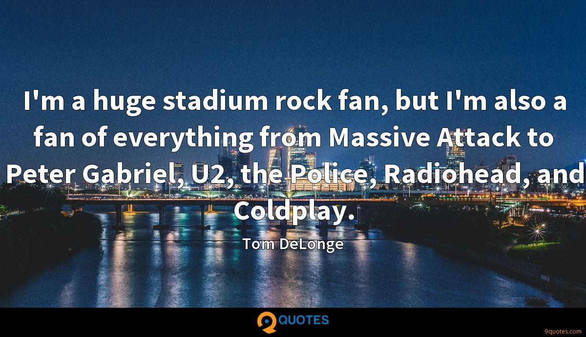 I'm a huge stadium rock fan, but I'm also a fan of everything from Massive Attack to Peter Gabriel, U2, the Police, Radiohead, and Coldplay.
