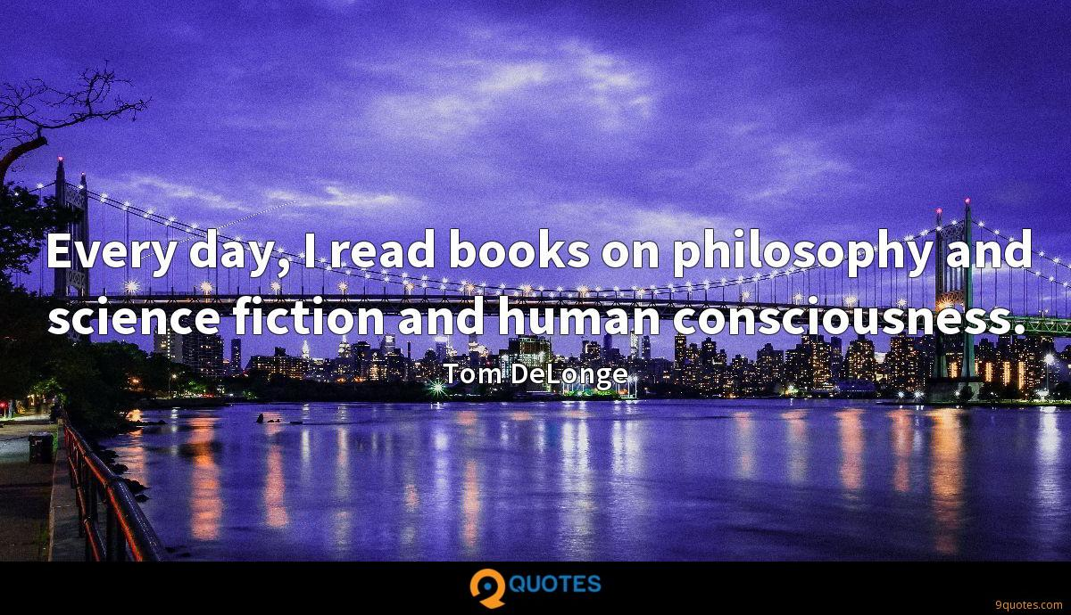 Every day, I read books on philosophy and science fiction and human consciousness.