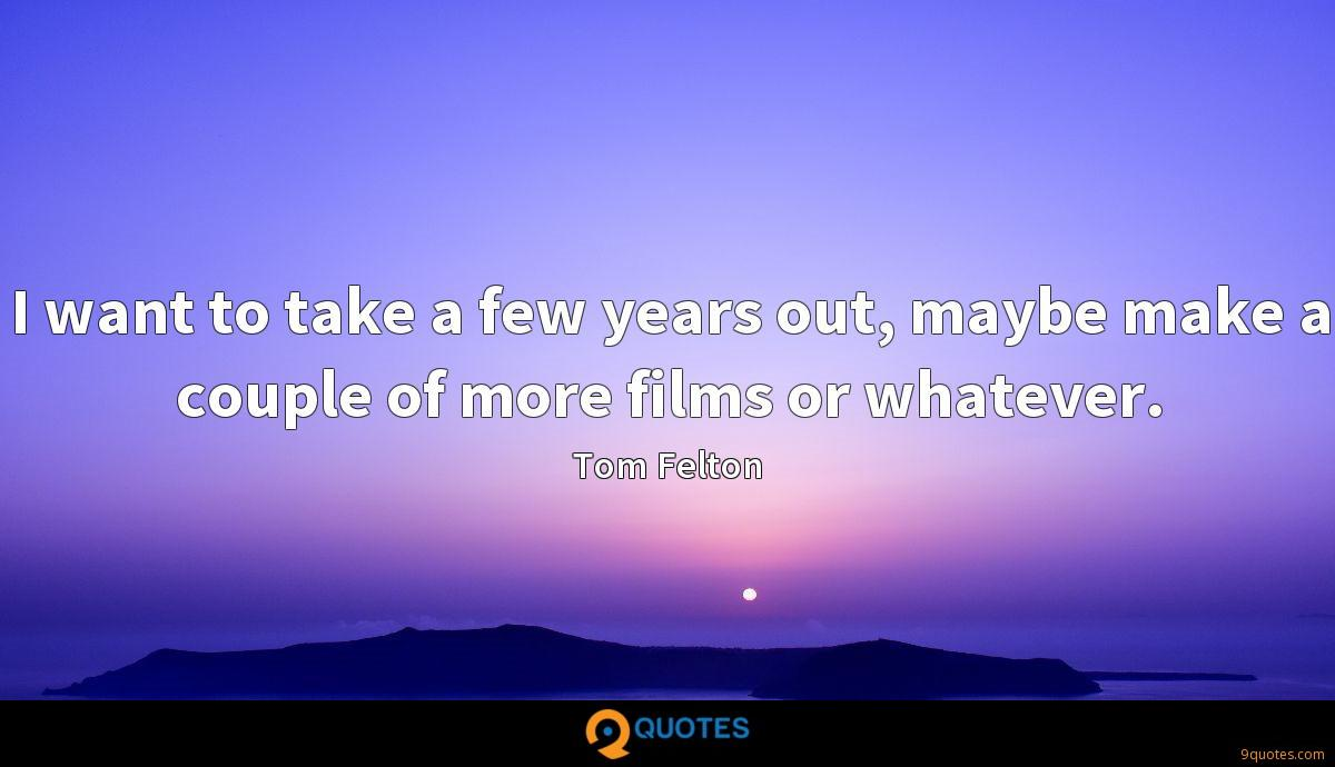 I want to take a few years out, maybe make a couple of more films or whatever.