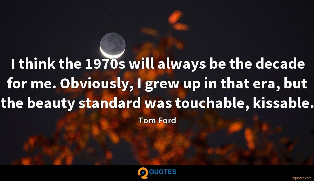 I think the 1970s will always be the decade for me. Obviously, I grew up in that era, but the beauty standard was touchable, kissable.