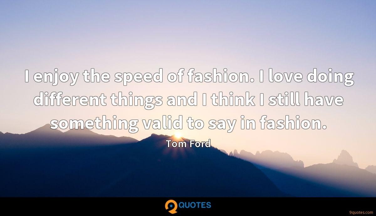 I enjoy the speed of fashion. I love doing different things and I think I still have something valid to say in fashion.