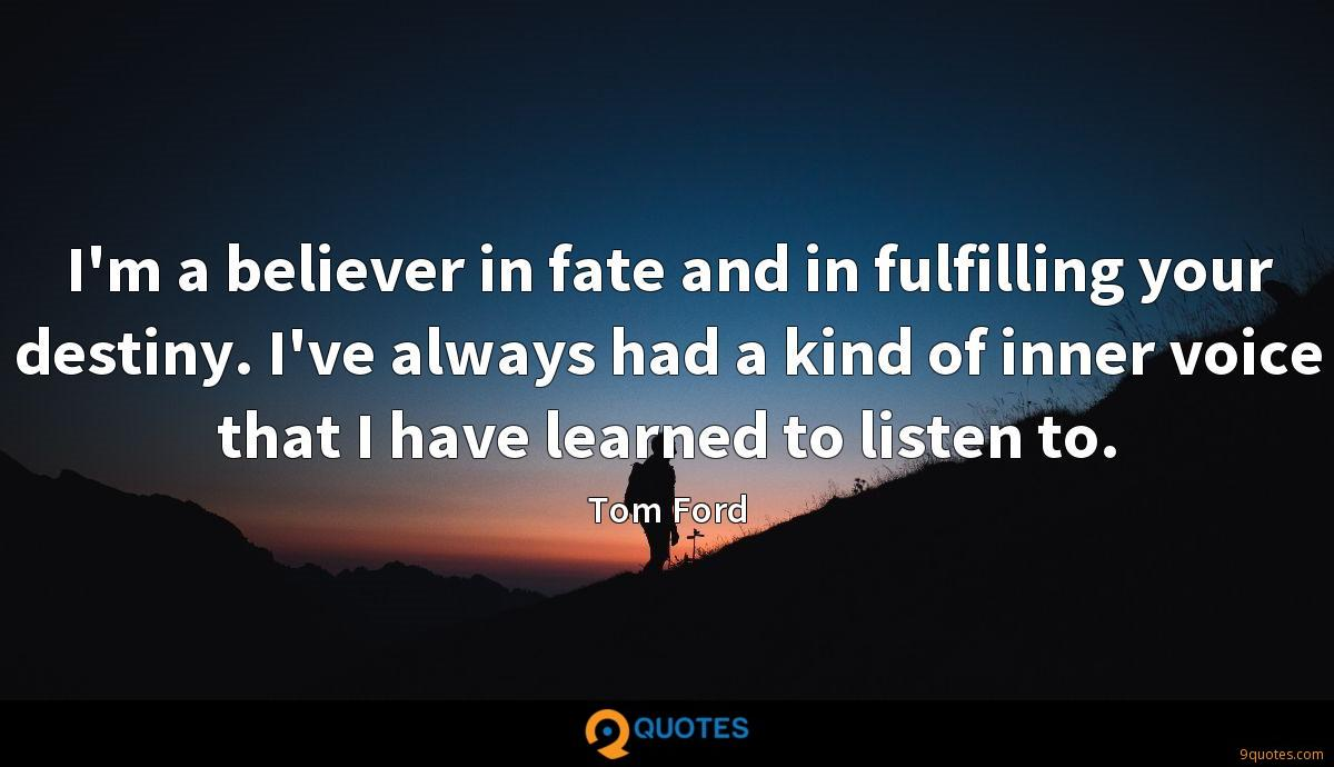 I'm a believer in fate and in fulfilling your destiny. I've always had a kind of inner voice that I have learned to listen to.
