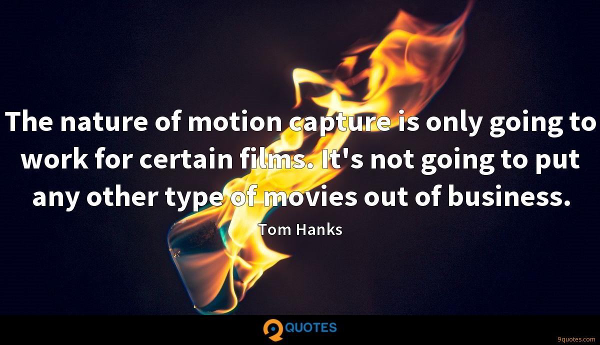 The nature of motion capture is only going to work for certain films. It's not going to put any other type of movies out of business.