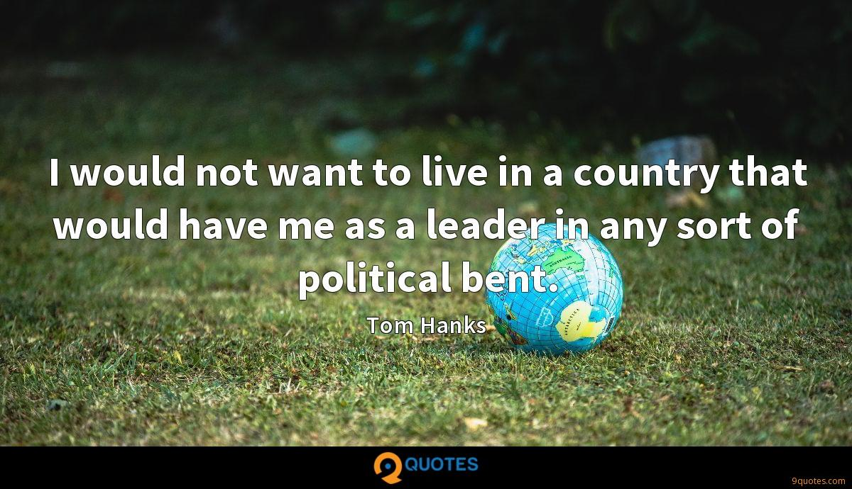 I would not want to live in a country that would have me as a leader in any sort of political bent.
