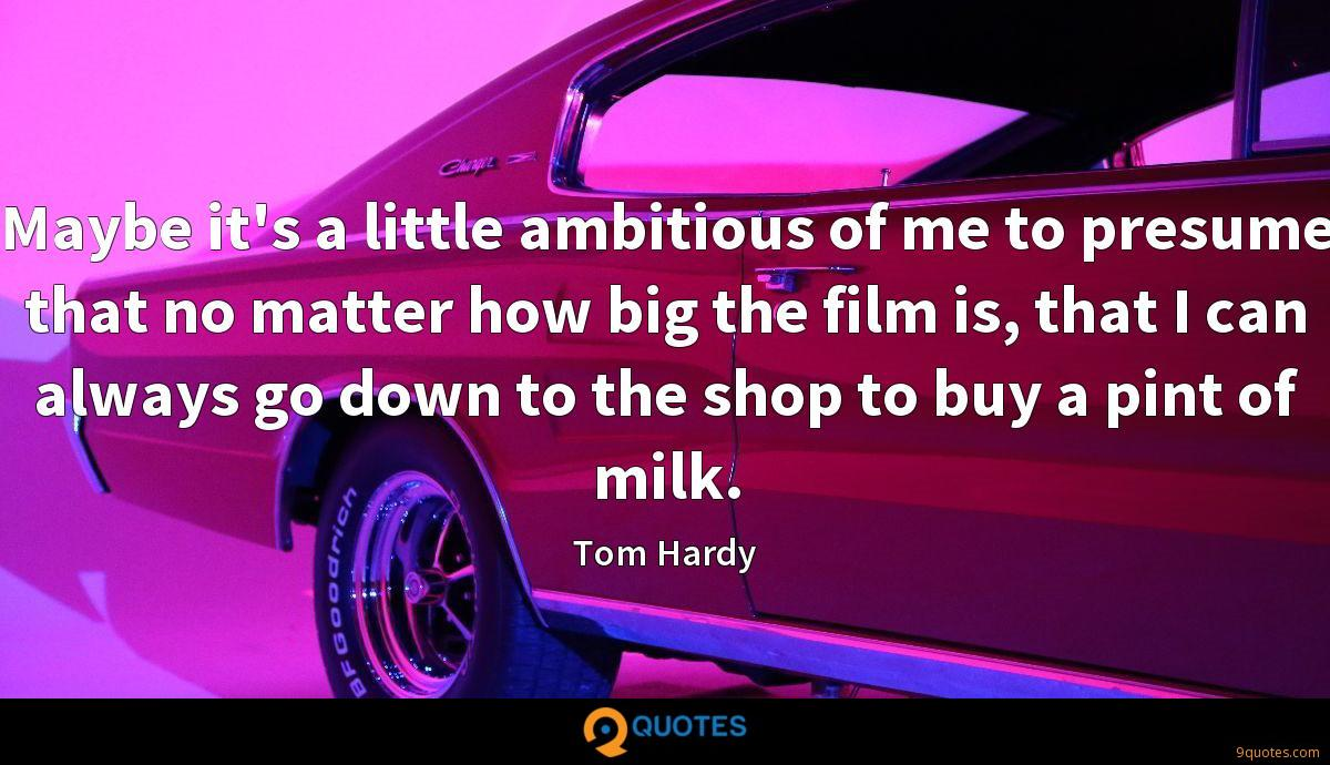 Maybe it's a little ambitious of me to presume that no matter how big the film is, that I can always go down to the shop to buy a pint of milk.