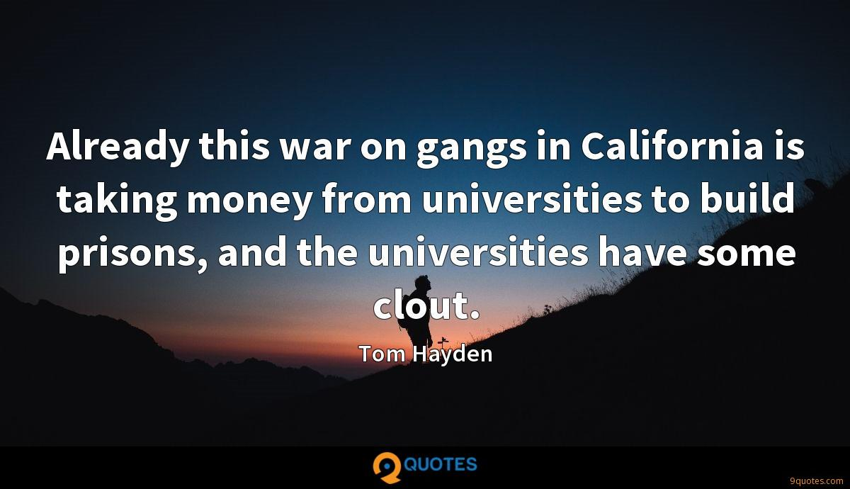 Already this war on gangs in California is taking money from universities to build prisons, and the universities have some clout.