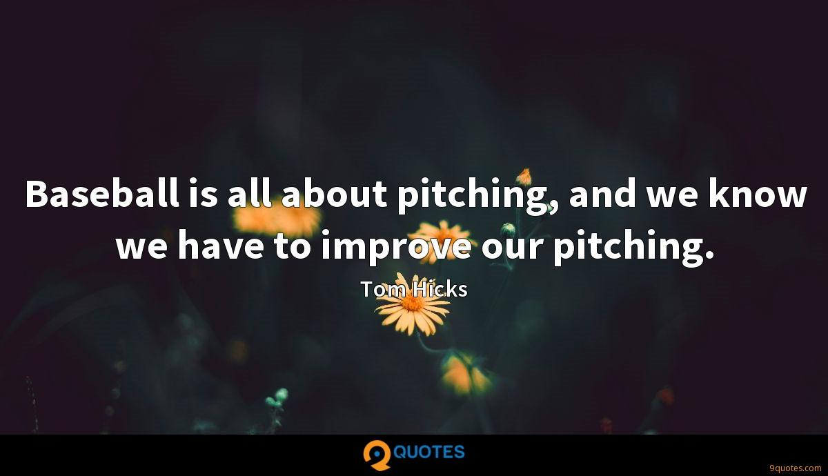 Baseball is all about pitching, and we know we have to improve our pitching.