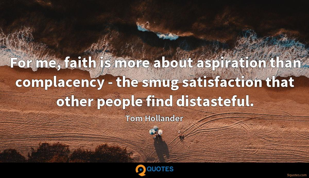 For me, faith is more about aspiration than complacency - the smug satisfaction that other people find distasteful.
