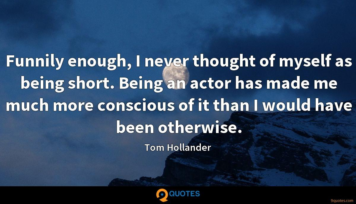 Funnily enough, I never thought of myself as being short. Being an actor has made me much more conscious of it than I would have been otherwise.