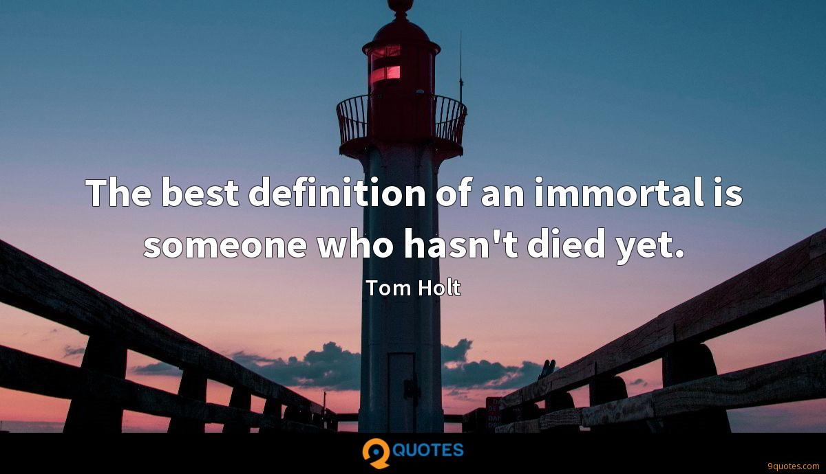 The best definition of an immortal is someone who hasn't died yet.