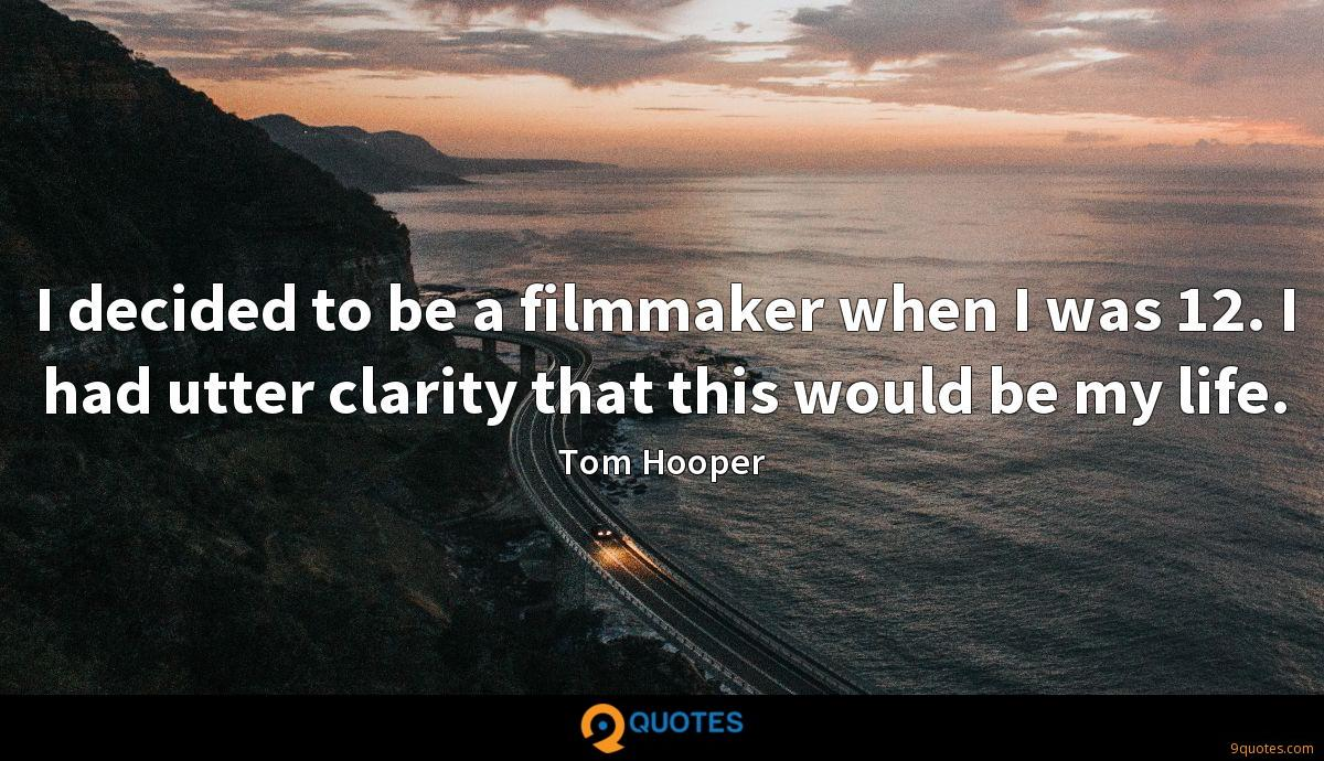 I decided to be a filmmaker when I was 12. I had utter clarity that this would be my life.
