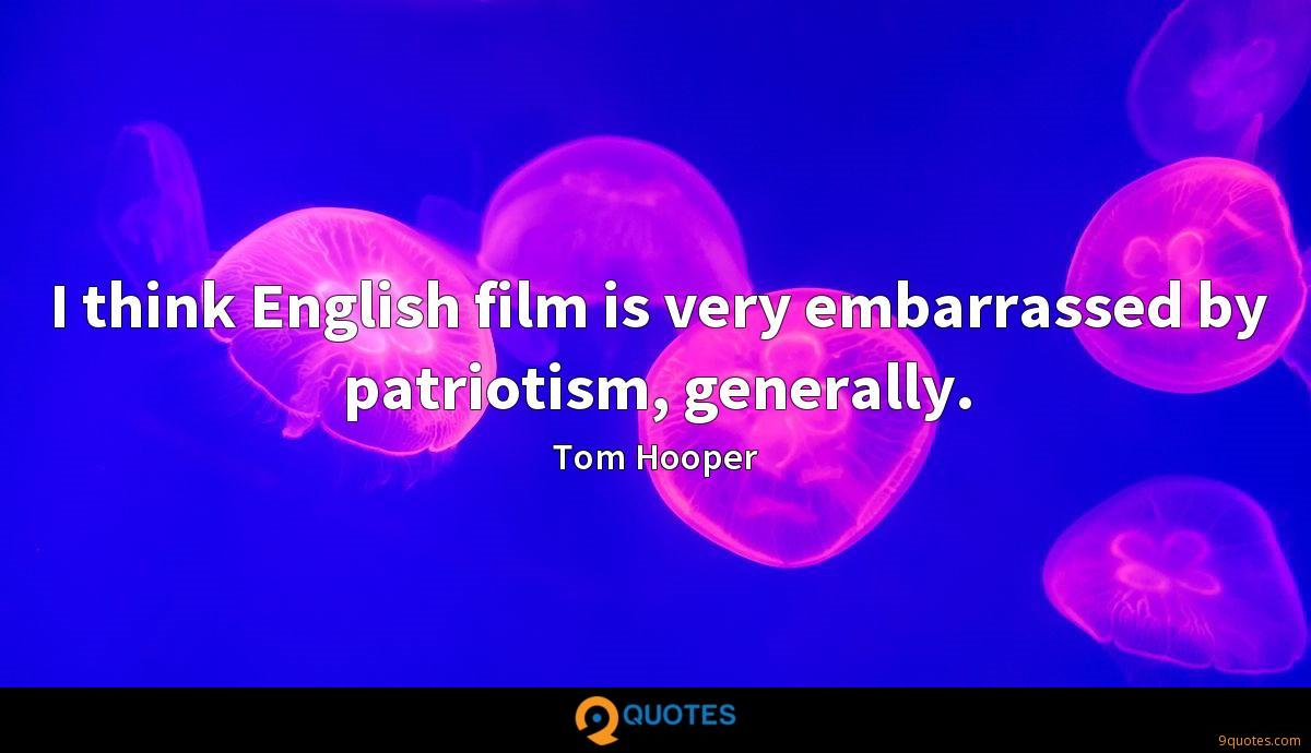 I think English film is very embarrassed by patriotism, generally.