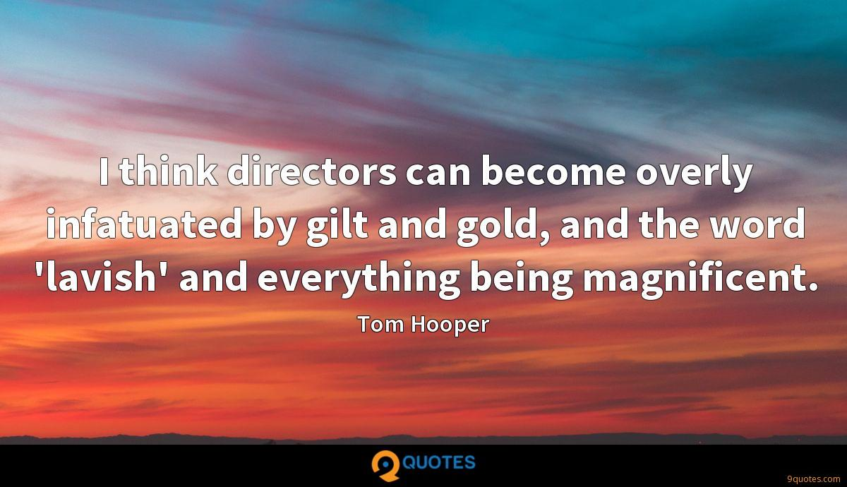 I think directors can become overly infatuated by gilt and gold, and the word 'lavish' and everything being magnificent.