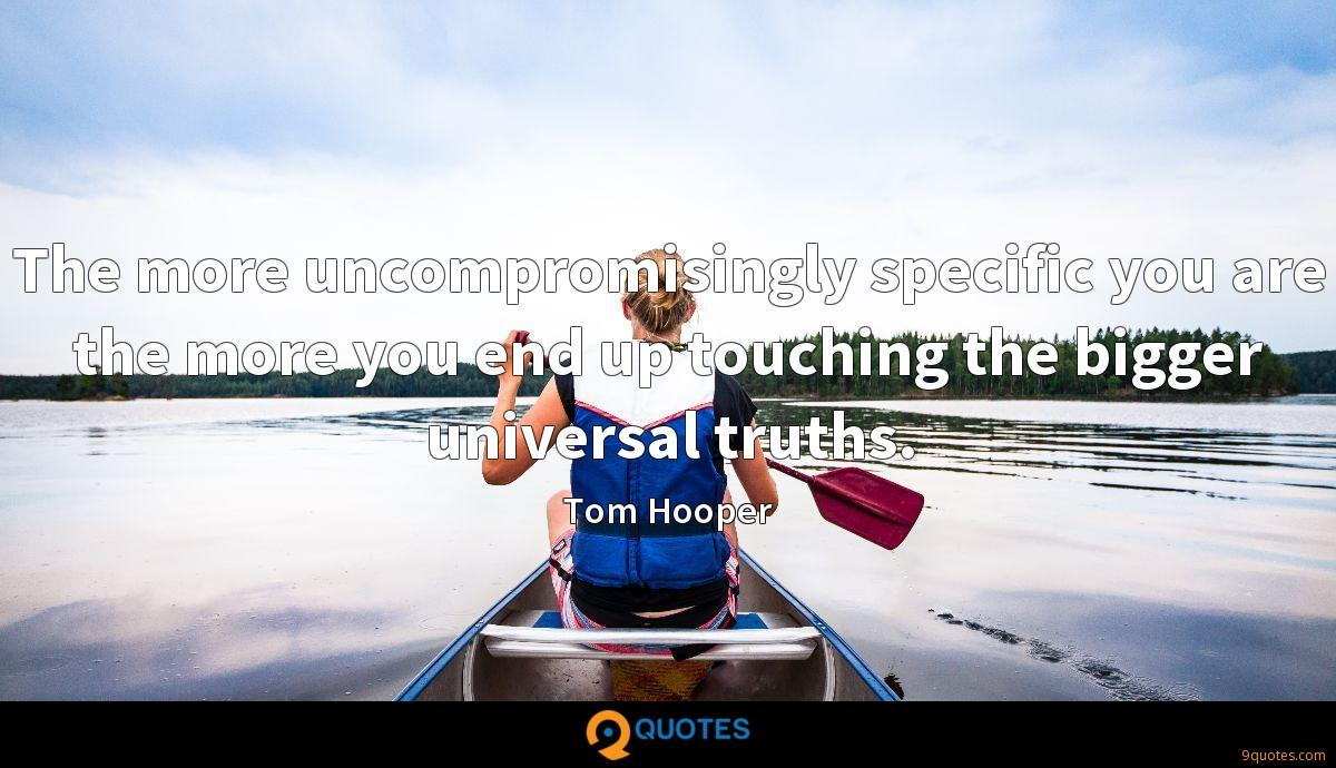 The more uncompromisingly specific you are the more you end up touching the bigger universal truths.