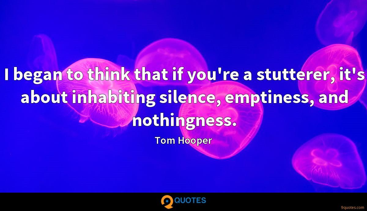 I began to think that if you're a stutterer, it's about inhabiting silence, emptiness, and nothingness.