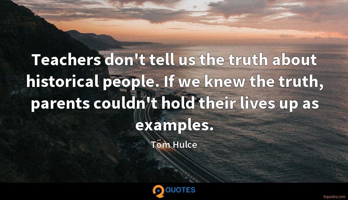 Teachers don't tell us the truth about historical people. If we knew the truth, parents couldn't hold their lives up as examples.