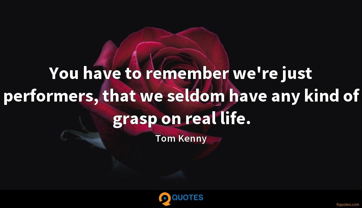 You have to remember we're just performers, that we seldom have any kind of grasp on real life.