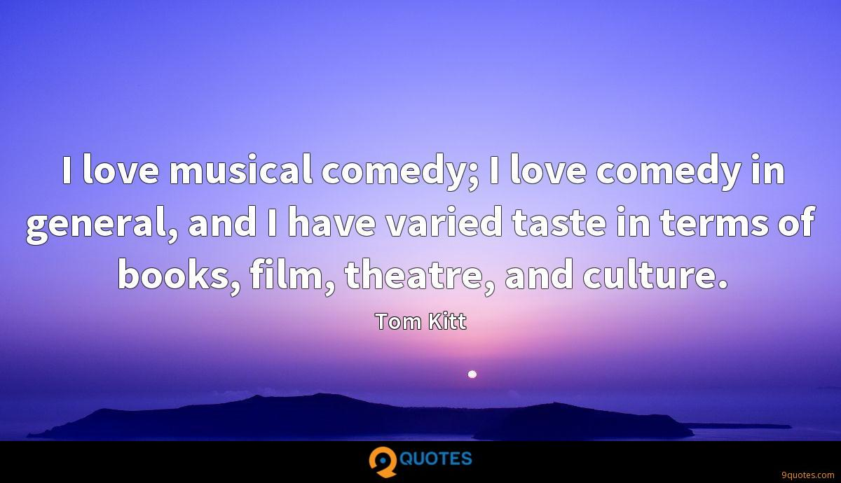 I love musical comedy; I love comedy in general, and I have varied taste in terms of books, film, theatre, and culture.