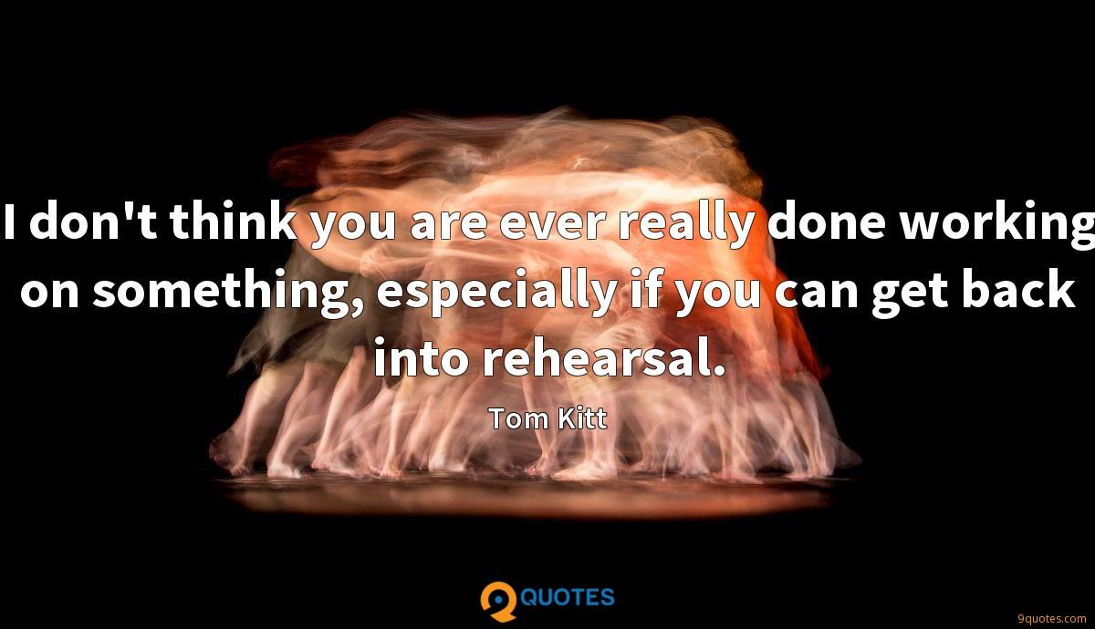 I don't think you are ever really done working on something, especially if you can get back into rehearsal.