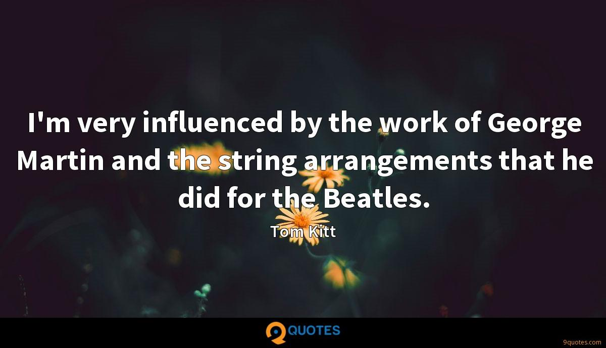 I'm very influenced by the work of George Martin and the string arrangements that he did for the Beatles.