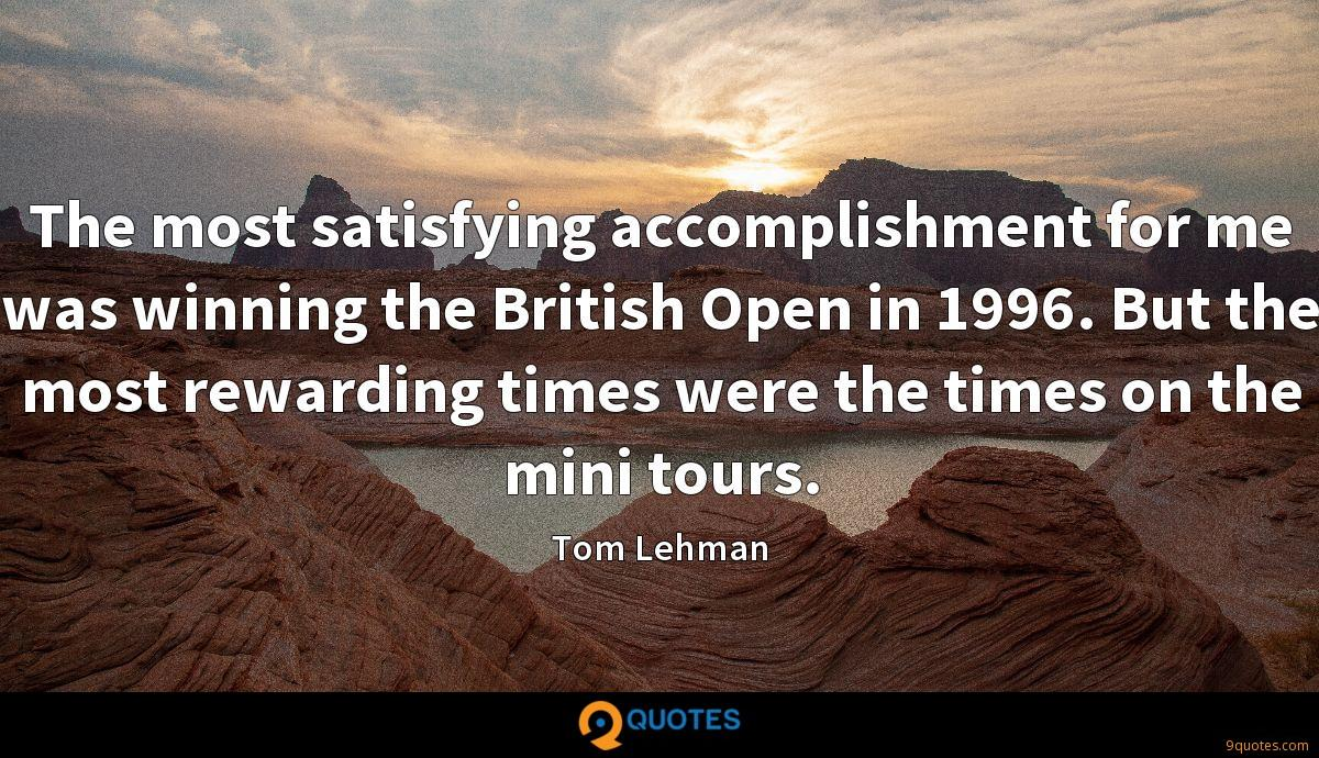 The most satisfying accomplishment for me was winning the British Open in 1996. But the most rewarding times were the times on the mini tours.