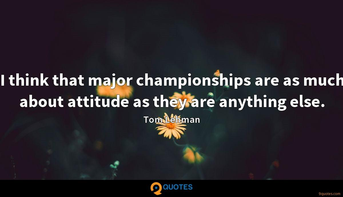 I think that major championships are as much about attitude as they are anything else.