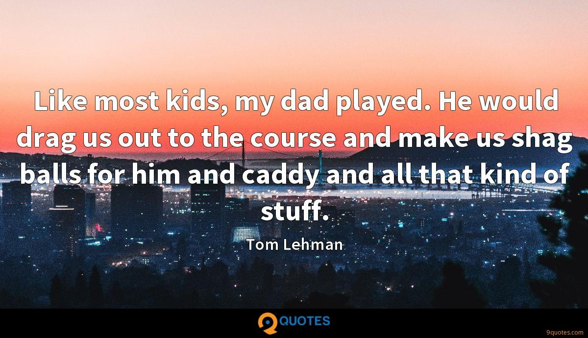 Like most kids, my dad played. He would drag us out to the course and make us shag balls for him and caddy and all that kind of stuff.