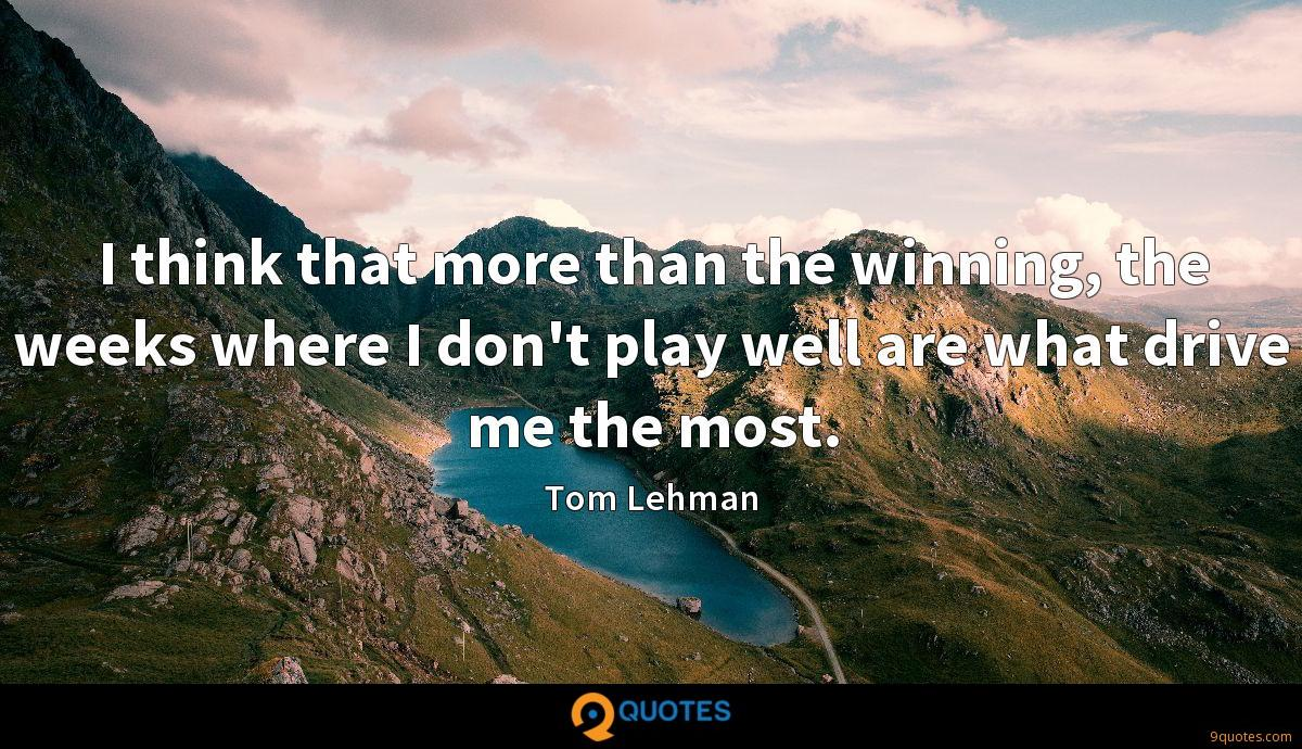 I think that more than the winning, the weeks where I don't play well are what drive me the most.