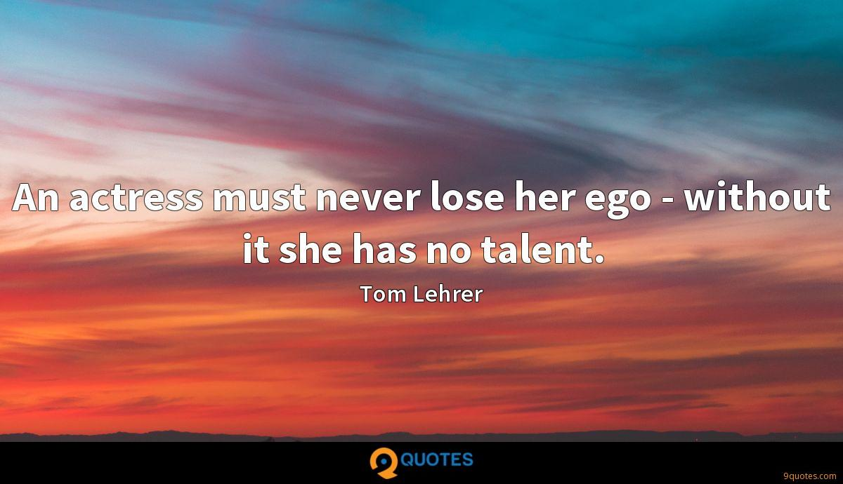 An actress must never lose her ego - without it she has no talent.