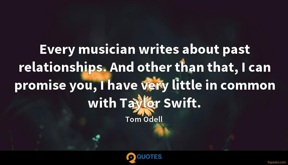 Every musician writes about past relationships. And other than that, I can promise you, I have very little in common with Taylor Swift.