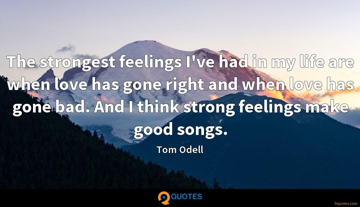 The strongest feelings I've had in my life are when love has gone right and when love has gone bad. And I think strong feelings make good songs.