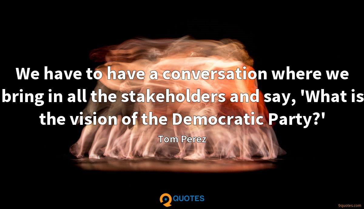 We have to have a conversation where we bring in all the stakeholders and say, 'What is the vision of the Democratic Party?'