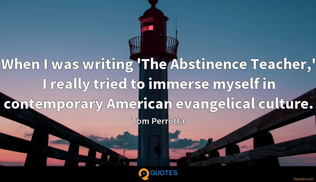 When I was writing 'The Abstinence Teacher,' I really tried to immerse myself in contemporary American evangelical culture.