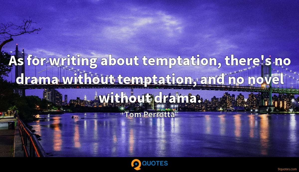 As for writing about temptation, there's no drama without temptation, and no novel without drama.