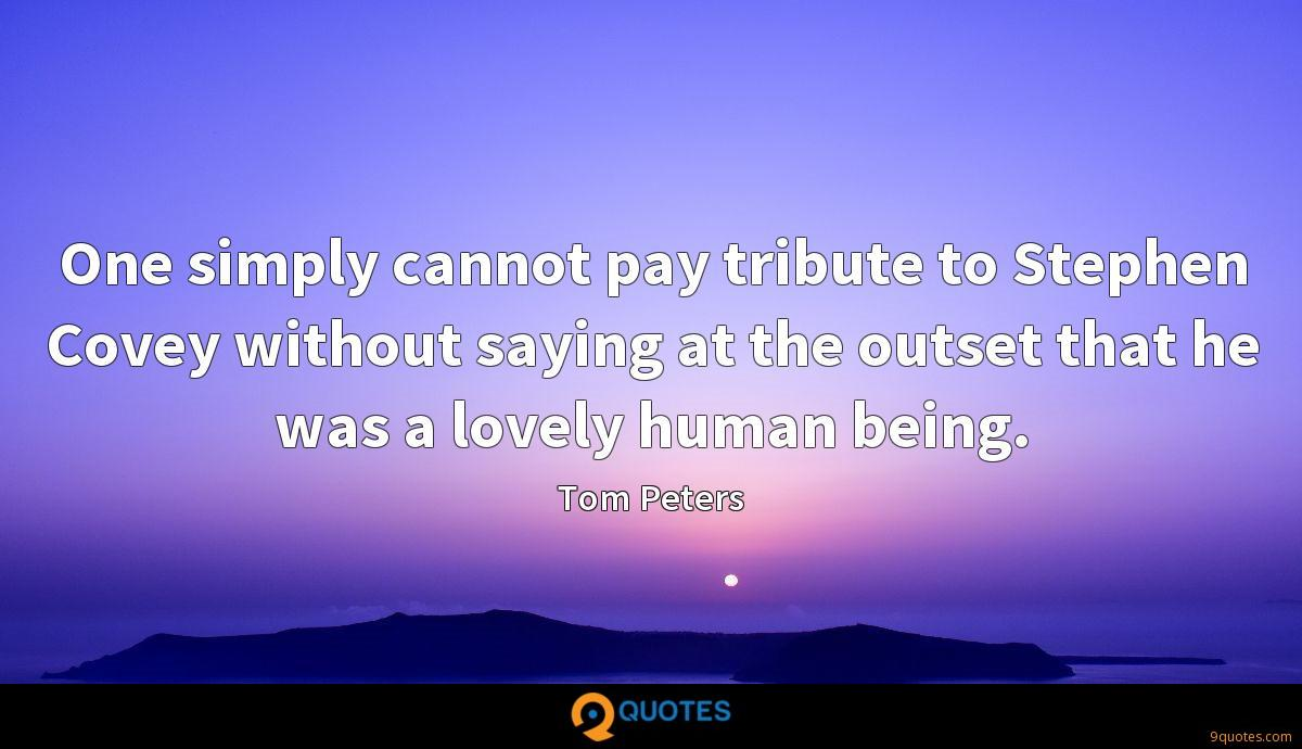 One simply cannot pay tribute to Stephen Covey without saying at the outset that he was a lovely human being.