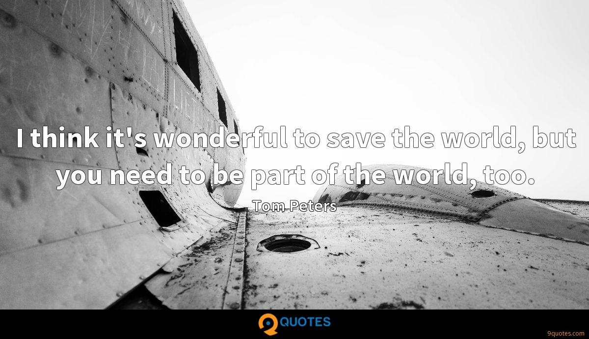 I think it's wonderful to save the world, but you need to be part of the world, too.