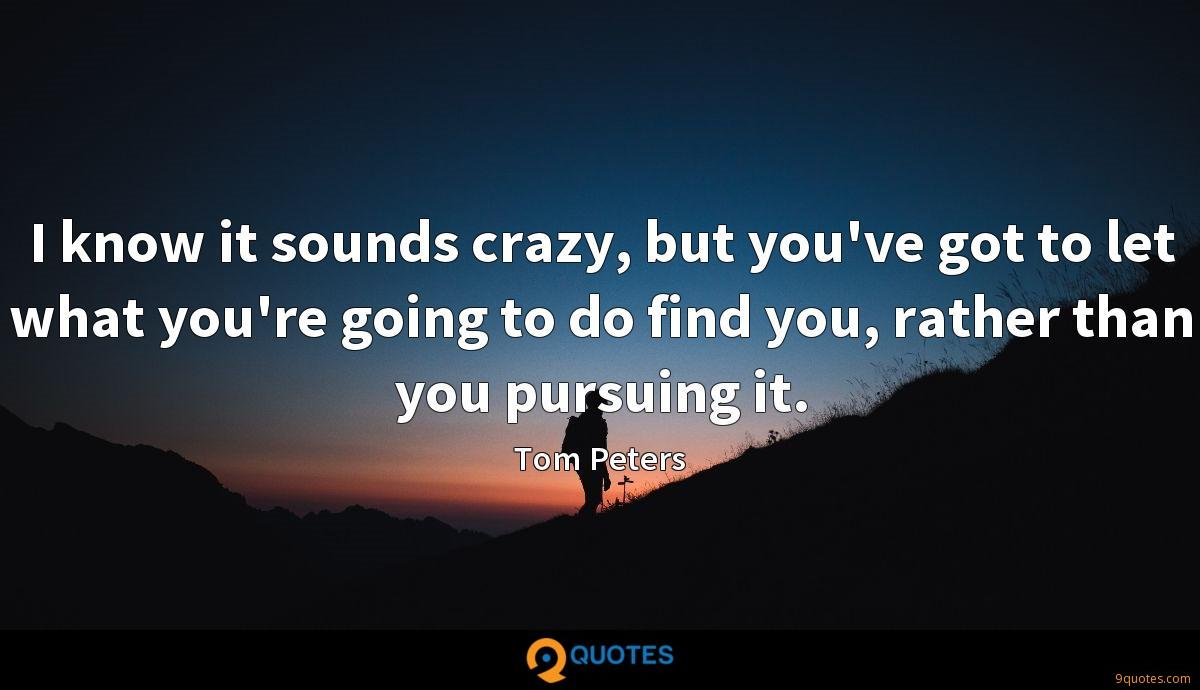 I know it sounds crazy, but you've got to let what you're going to do find you, rather than you pursuing it.