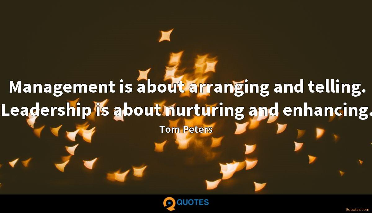 Management is about arranging and telling. Leadership is about nurturing and enhancing.