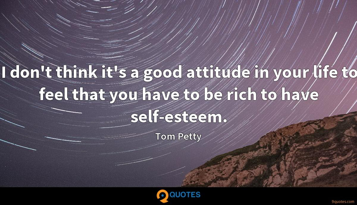 I don't think it's a good attitude in your life to feel that you have to be rich to have self-esteem.