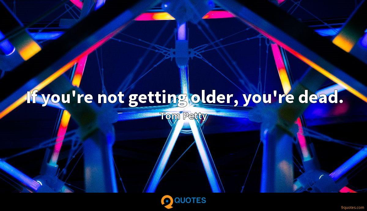 If you're not getting older, you're dead.